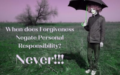 When does Forgiveness Negate Personal Responsibility? NEVER!